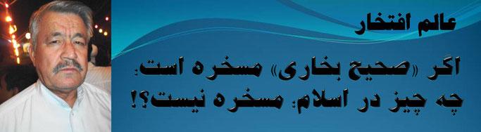 حقیقت ، محمد عالم افتخار: اگر «صحیح بخاری» مسخره است؛ چه چیز در اسلام؛ مسخره نیست؟!