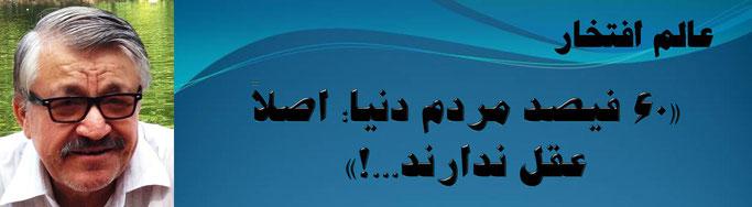 حقیقت ، محمد عالم افتخار: «60 فیصد مردم دنیا؛ اصلاً عقل ندارند...!»