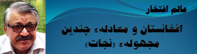 حقیقت، محمد عالم افتخار: افغانستان و معادلهء چندین مجهولهء «نجات»