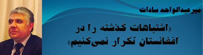 حقیقت ، میر عبدالواحد سادات: «اشتباهات گذشته را در افغانستان تکرار نمیکنیم»