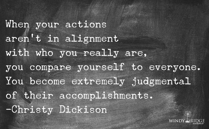 When your actions aren't in alignment with who you really are, you compare yourself to everyone.  You become extremely judgmental.  - Christy Dickison  www.WindyRidgeNaturals.com