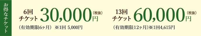 お得なチケット6回30000円(税抜)有効期限6ケ月※1回5000円 13回チケット60000円(税抜)有効期限12ヶ月※1回4615円