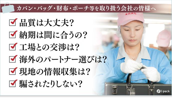カバン・バッグ・財布・ポーチ等を取り扱う会社の皆様へ カバン・バッグの製造、販売、検品など、アジアを 中心に、世界進出するための不安を全て解決! 営業の目線で製造工程と品質を管理し、販売を支援。  中国(広州、青島)ベトナム(ハイフォン)等、アジア7箇所の 拠点で日本品質を確保し、独自の華僑人脈の活用によって、 日本、アジアから世界に販路を拡げることを全力でサポートします。