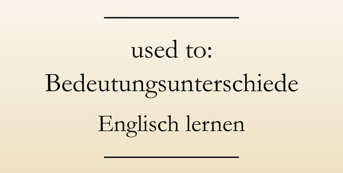 Gebrauch used to, Bedeutungsunterschiede. Englisch lernen