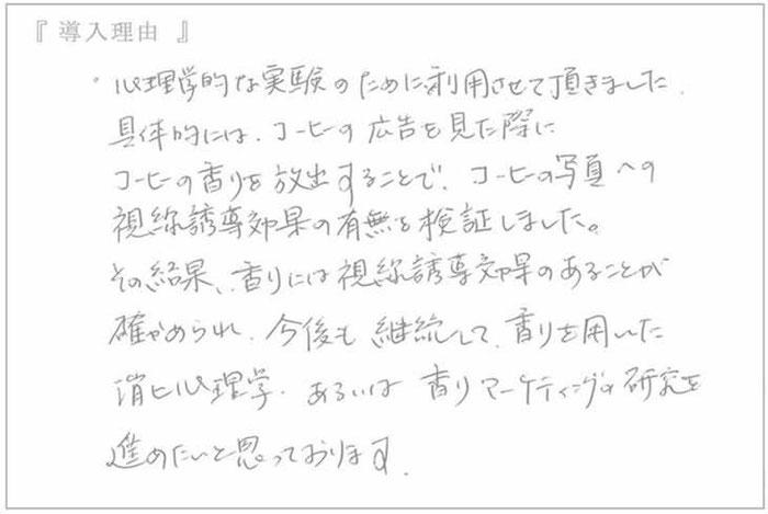 (大阪吹田市 関西大学心理学研究室の教授のお声) 心理学的な実験のために利用させて頂きました、具体的に珈琲の広告を見た際に珈琲の香りを放出することでコーヒーの写真への視線誘導効果の有無を検証しました。
