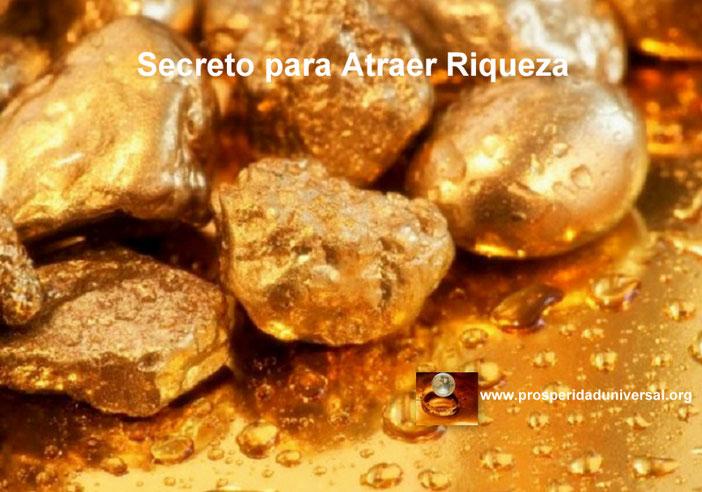 EL SECRETO PARA ATRAER RIQUEZA, PROSPERIDAD, ABUNDANCIA, ÉXITO, DINERO, OPULENCIA, ORO, PROSPERIDAD UNIVERSAL - www.prosperidaduniversal.org