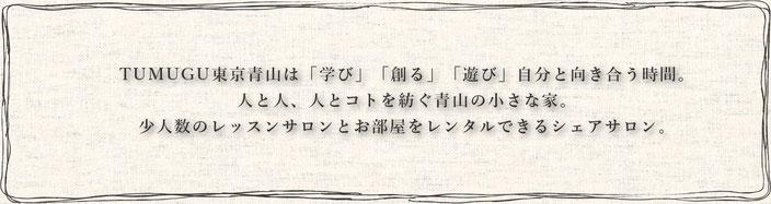 TUMUGU東京青山は「学び」「創る」「遊び」自分と向き合う時間。 人と人、人とコトを紡ぐ青山の小さな家。 少人数のレッスンサロンとお部屋をレンタルできるシェアサロン。