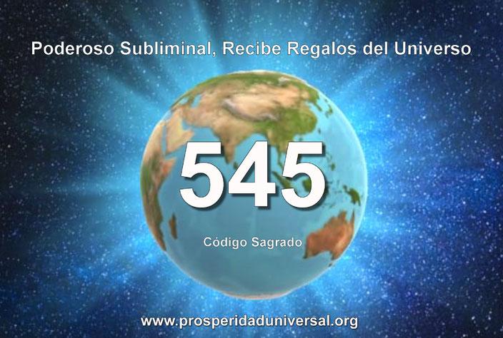PODEROSO SUBLIMINAL - RECIBE REGALOS DEL UNIVERSO- CÓDIGO SAGRADO 545 - PROSPERIDAD UNIVERSAL - www.prosperidaduniversal.org
