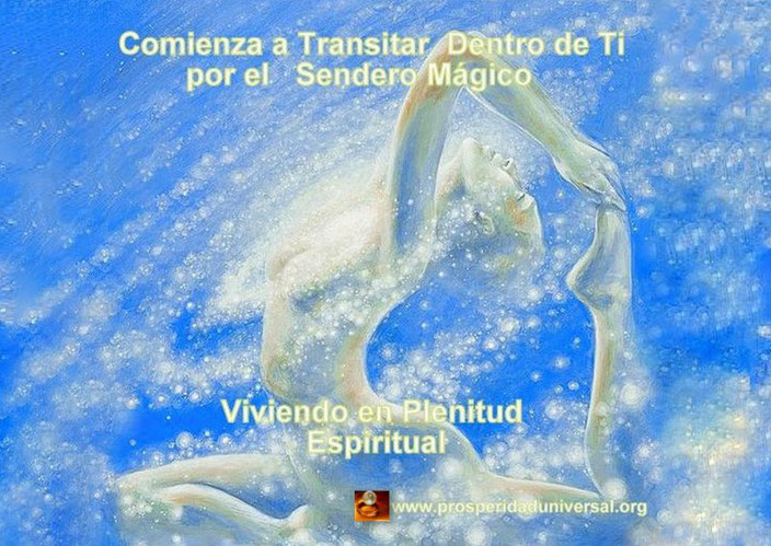 VIVIR EN PLENITUD ESPIRITUAL - ESPIRITUALIDAD - PROSPERIDAD UNIVERSAL- SENDERO- MAÁGICO -INTERIOR- VIAJE ESPIRITUAL- SANACIÓN- APRENDIZAJE. EMOCIONAL-MENTAL-ENERGÉTICO -ESPIRITUAL - www.prosperidaduniversal.org