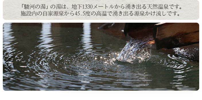 「駿河の湯」の湯は、地下1330メートルから湧き出る天然温泉です。 施設内の自家源泉から45.5度の高温で湧き出る源泉かけ流しです。