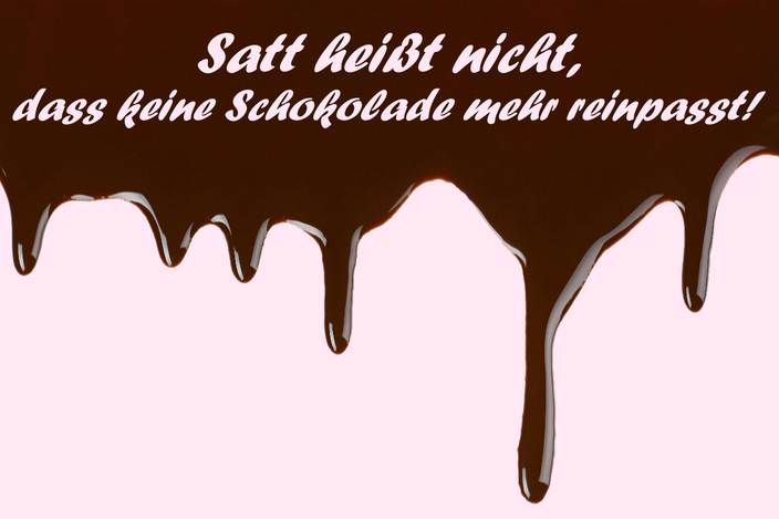 Satt heißt nicht, dass keine Schokolade mehr reinpasst!