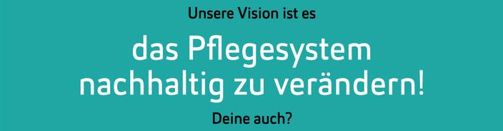 Unsere Vision ist es das Pflegesystem nachhaltig zu verändern! Deine auch?