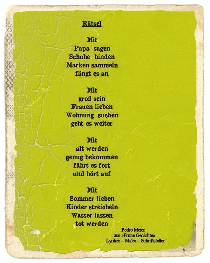 Pedro Meier – RÄTSEL (Gedicht) – aus Gedicht-Zyklus: Frühe Gedichte Amrain Verlag © Pedro Meier Lyriker, Maler, Schriftsteller, Autor. Ateliers: Niederbipp, Kunsthalle Olten, Bangkok BACC. SIKART Zürich, Visarte, ProLitteris, Literatur. www.Autorenwelt.de