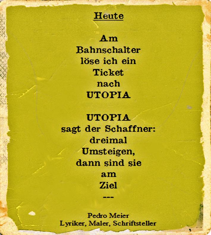 Pedro Meier Schriftsteller – Gedicht: HEUTE UTOPIA – Gedicht-Zyklus: Frühe Gedichte – Amrain Verlag – © Pedro Meier Lyriker, Maler, Autor. Ateliers: Niederbipp, Kunsthalle Olten, Bangkok BACC – Literatur, SIKART Zürich, ProLitteris – www.Autorenwelt.de