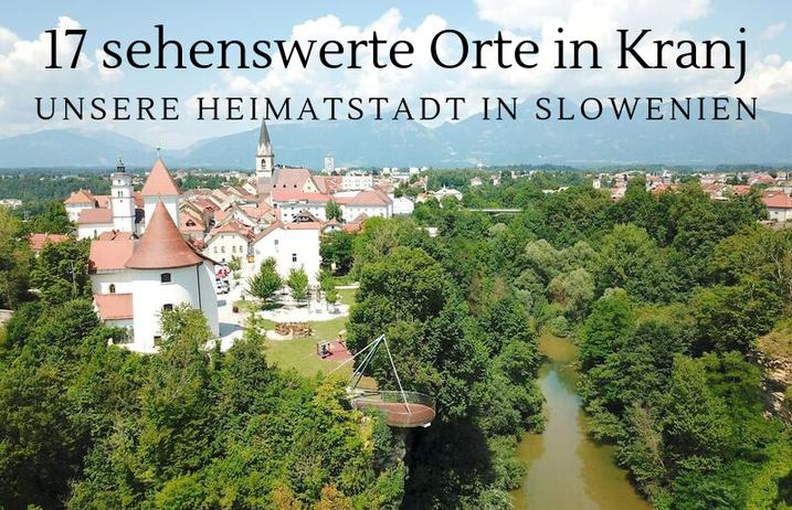 17 sehenswerte Orte in Kranj - unsere Heimatstadt in Slowenien