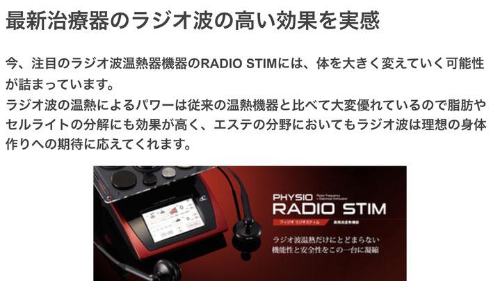 最新治療器のラジオ波の高い効果を実感  今、注目のラジオ波温熱器機器のRADIO STIMには、体を大きく変えていく可能性が詰まっています。 ラジオ波の温熱によるパワーは従来の温熱機器と比べて大変優れているので脂肪やセルライトの分解にも効果が高く、エステの分野においてもラジオ波は理想の身体作りへの期待に応えてくれます。
