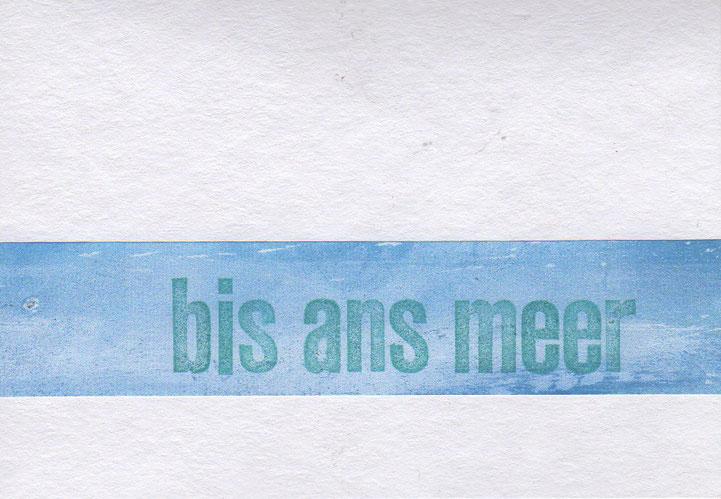 """""""bis ans meer"""" // 16 x 11,2 cm // 5 € oder im Format 23 x 11 cm // 6 €"""