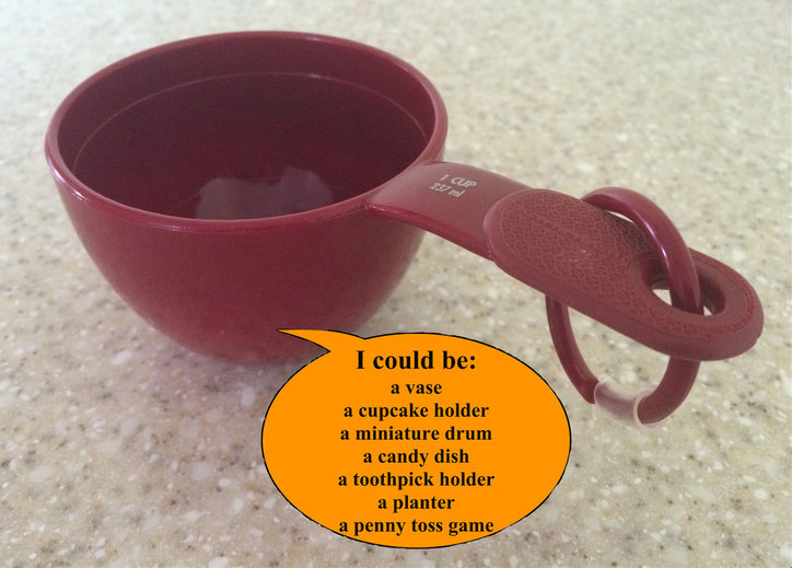 Developing Creative Fluency:  List all the things a measuring cup can be used for