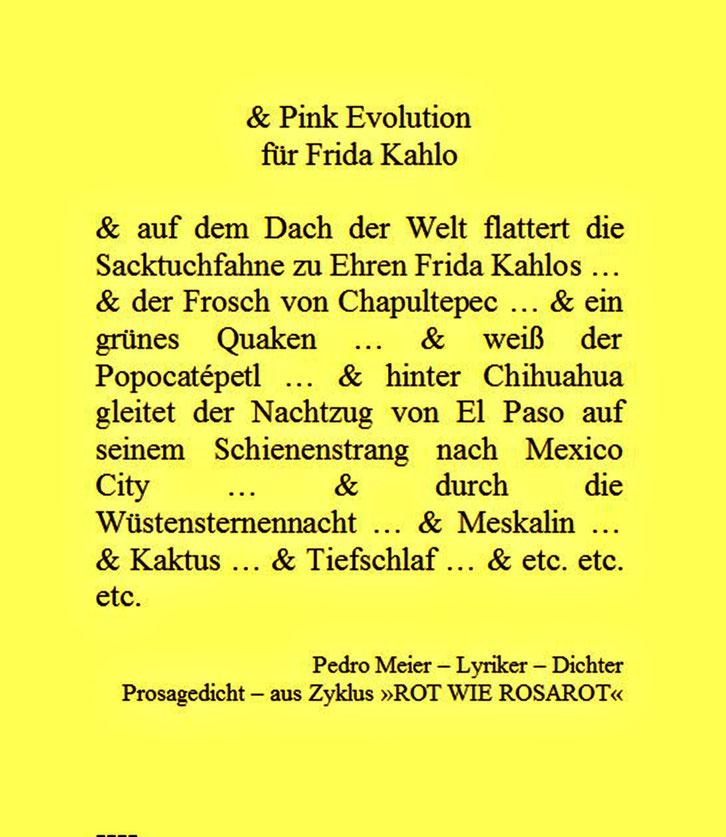 Pedro Meier – für Frida Kahlo – Prosagedicht – Pink Evolution – aus Zyklus »ROT WIE ROSAROT« by © Pedro Meier Lyriker, Dichter, Maler, Schriftsteller. Niederbipp, Kunsthalle Olten, Art Bangkok BACC. SIKART Zürich, Visarte, ProLitteris. www.Autorenwelt.de