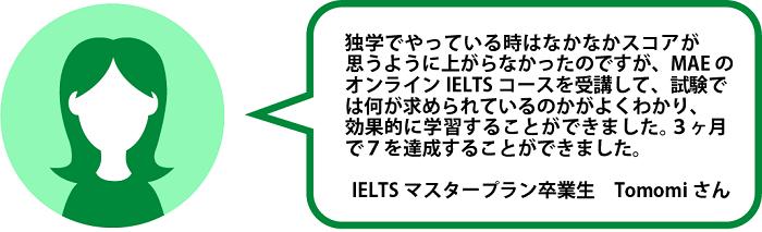 IELTS 対策オンライン通信講座の元会員生、Tomomi様の声: 独学でやっているときはなかなかスコアが思うように上がらなかったのですが、MAEのIELTS オンライン講座を受講して、試験では何がもとめられているのかがよくわかり、オンラインで効果的に学習することができました。