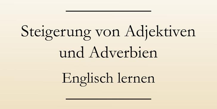 Englische Grammatik lernen: Die Steigerung von Adjektiven und Adverbien. Steigerungsformen.