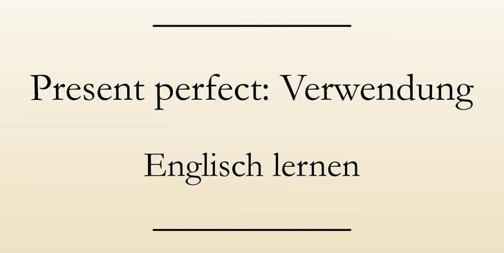 Englisch Grammatik lernen: Das present perfect simple, Verwendung und Signalwörter.