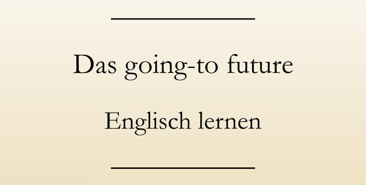 Englisch Grammatik lernen: Das going-to-future. Englische Zeitformen lernen.