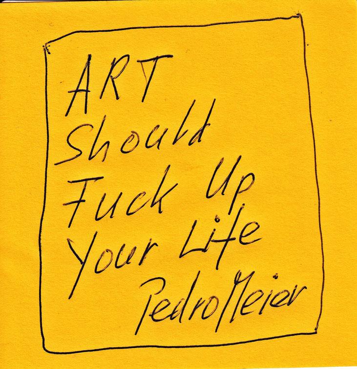 Pedro Meier Zitat / Quote – »Art Should Fuck Up Your Life« – 2017 – Kunstzitat – Aphorismen – © Pedro Meier Multimedia Artist – Gerhard Meier Weg Atelier: Niederbipp – Olten – Bangkok