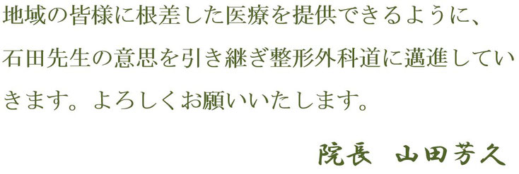 山田芳久院長 挨拶文-3 愛知県丹羽郡扶桑町 山田整形外科 地域の皆様に根差した医療を提供できるように、 石田先生の意思を引き継ぎ整形外科道に邁進していきます。よろしくお願いいたします。