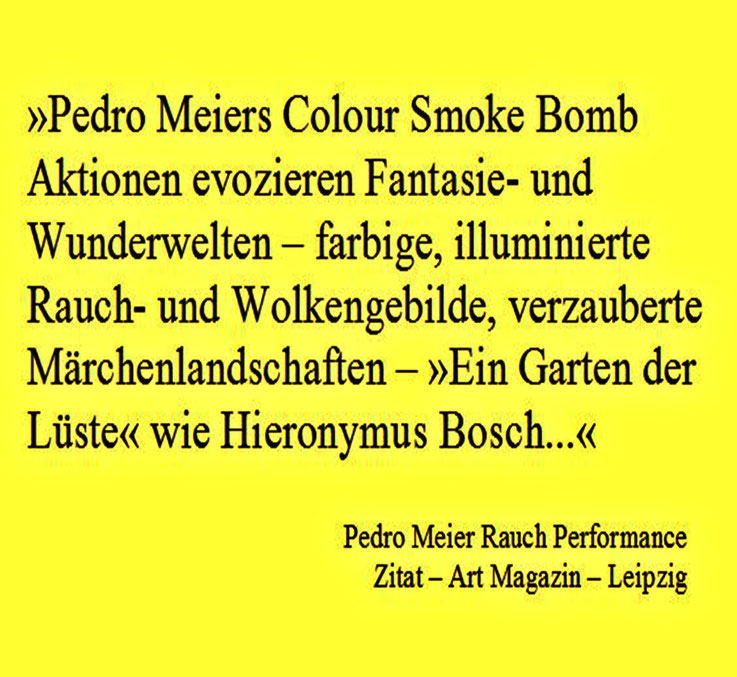 Presse-Zitat: Art Magazin, Leipzig ...Pedro Meiers Color Smoke Bomb Aktionen evozieren Fantasie- und Wunderwelten, farbige, illuminierte Rauch- und Wolkengebilde, verzauberte Märchenlandschaften »Ein Garten der Lüste« wie Hieronymus Bosch... SIKART Zürich