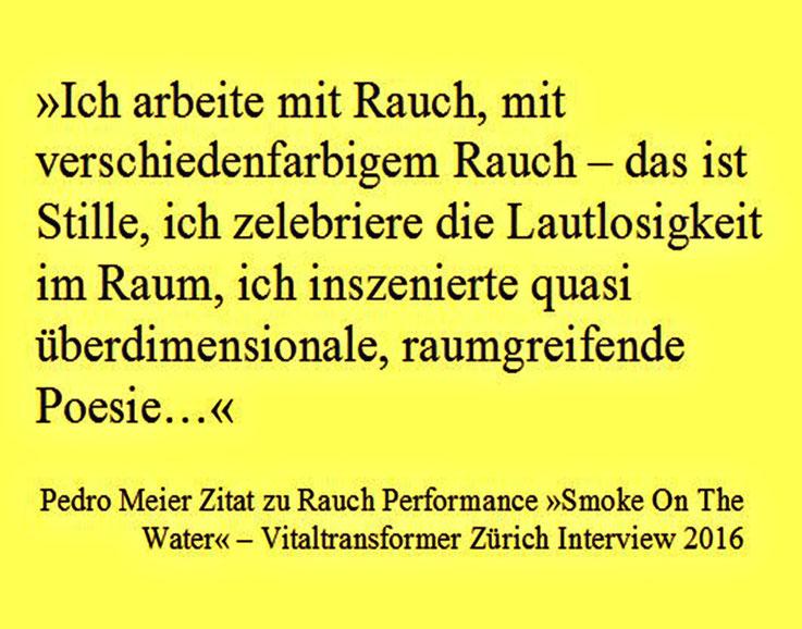 Pedro Meier Zitat zu Rauch Performance – Vitaltransformer Interview »Smoke On The Water« ...Ich arbeite mit verschiedenfarbigem Rauch – das ist Stille, ich zelebriere die Lautlosigkeit im Raum, ich inszenierte quasi überdimensionale, raumgreifende Poesie…