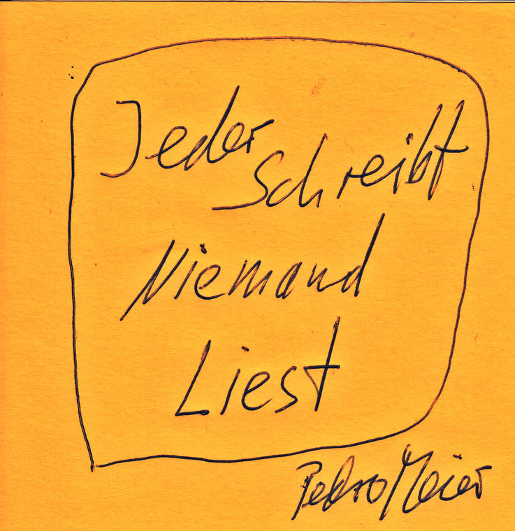 Pedro Meier Zitat – »Jeder schreibt – Niemand liest« – Pedro Meier Swiss-German Multimedia Artist Visual Art Museum MoMA – FLUXUS DADA – DigitalArt – ComputerArt – MailArt – Artists' Books – SelfieArt – SIKART Zürich. Atelier: Gerhard Meier Weg Niederbipp