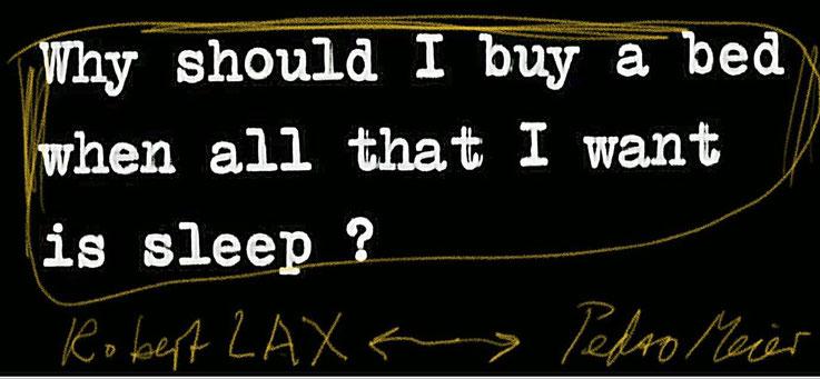 Pedro Meier – »Why should I buy a bed when all that I want is sleep« by Robert Lax – Zitat Archiv Pedro Meier Multimedia Artist. Atelier: Gerhard Meier-Weg Niederbipp / Bangkok Thailand – Olten Kunsthalle – DiaryArt MailArt DigitalArt – FLUXUS DADA SIKART