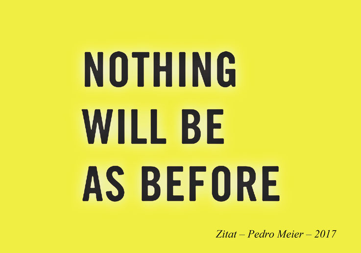 Pedro Meier Zitat – »Nothing will be as before«.« – 2017 – Kunstzitat – Malerei – Aphorismen – © Pedro Meier Multimedia Artist – Gerhard Meier Weg Atelier: Niederbipp – Olten – Bangkok