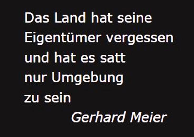 Gerhard Meier Zitat – »Das Land hat seine Eigentümer vergessen und hat es satt nur Umgebung zu sein.« – Aus Gedichtband »Das Gras grünt« 1964 – Benteli Verlag (Suhrkamp / Zytglogge Verlag) – Archiv Pedro Meier – Atelier Gerhard Meier-Weg Niederbipp