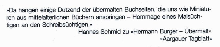 Pedro Meier – Zitat Aargauer Tagblatt– »Da hangen einige Dutzend der übermalten Buchseiten, die uns wie Miniaturen aus mittelalterlichen Büchern anspringen – Hommage eines malsüchtigen an einen Schreibsüchtigen.« Hannes Schmidt- Hermann Burger Pedro Meier