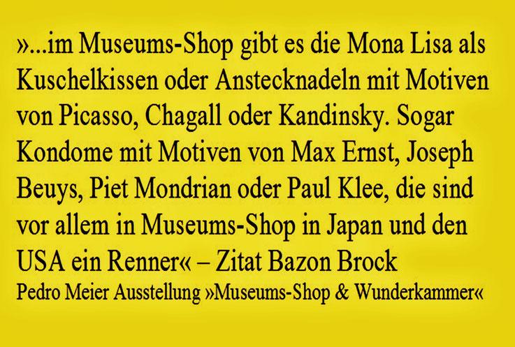 Text zu Pedro Meier Ausstellung »Museums-Shop & Wunderkammer« ...da gibt es die Mona Lisa als Kuschelkissen, Picasso als Anstecknadel... Sogar Kondome mit Motiven von Max Ernst, Joseph Beuys oder Paul Klee... ein Renner in Japan, USA. – Zitat Bazon Brock