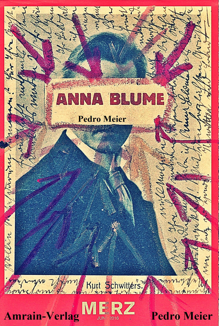 Pedro Meier – ANNA BLUME – MERZ – Paraphrasen zu Kurt Schwitters – Artists' Book – Amrain-Verlag 2016 – Art Work by © Pedro Meier Swiss-German Multimedia Artist Visual Art Museum MoMA – FLUXUS DADA – DigitalArt – ComputerArt – MailArt – SelfieArt – SIKART