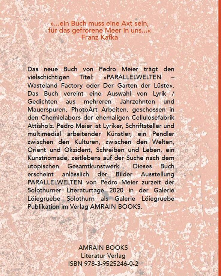 Pedro Meier – PARALLELWELTEN – Wasteland Factory oder Der Garten der Lüste –In Search of Lost Time – Lyrik und Mauerspuren – AMRAIN BOOKS Literatur Verlag – ISBN 978-3-9525246-0-2 – 2020, Broschur mit Abb. sFr 19.90 – Umschlagrückseite – Klappentext