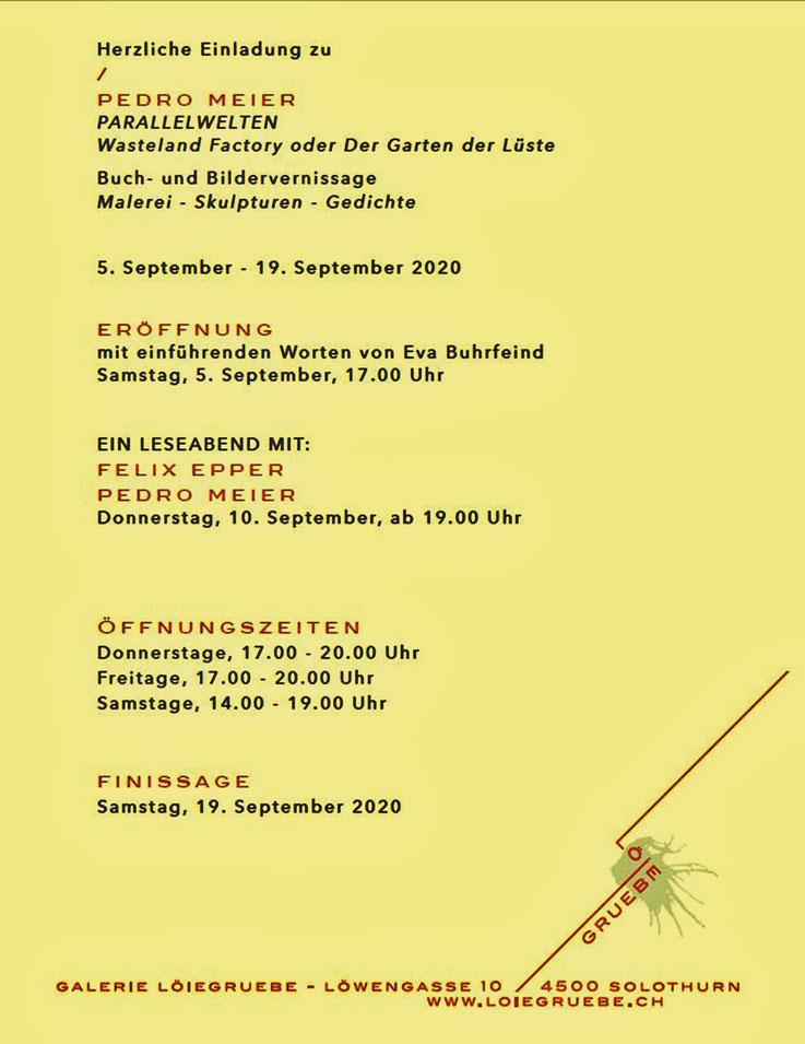 Pedro Meier – PARALLELWELTEN – Galerie Löiegruebe Solothurn – Vernissage, Samstag, 5. September, 17:00 Uhr –– Einführung Eva Buhrfeind – Finissage, 19.9.2020. Leseabend mit Felix Epper und Pedro Meier (AMRAIN BOOKS), Donnerstag 10. September, ab 19:00 Uhr