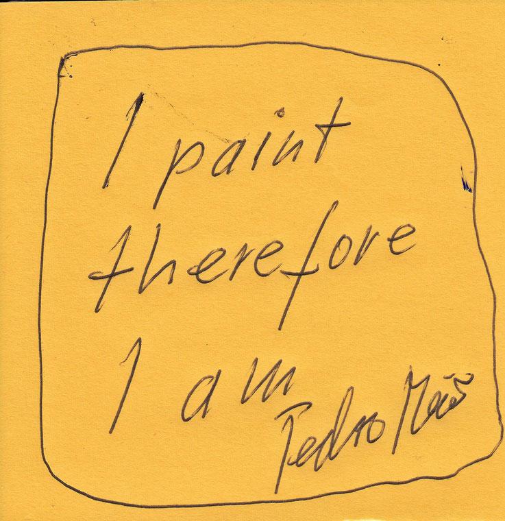 Pedro Meier Zitat: – »I Paint Therefore I Am« – by Pedro Meier © Multimedia Artist MoMA – Visual Art Museum Bangkok. FLUXUS – DADA – ComputerArt – DigitalArt – SelfieArt – SIKART Zürich. Atelier: Gerhard Meier Weg Niederbipp Bern bei Solothurn Switzerland