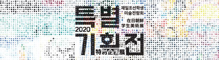 2020在日朝鮮学生美術展特別企画展 / 2020재일조선학생미술전람회특별기획전