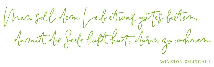 Man soll dem Leib etwas gutes bieten, damit die Seele lust hat, darin zu wohnen // Winston Churchill