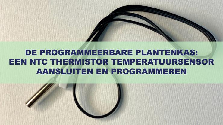 De Programmeerbare Plantenkas: De Thermistor NTC 10K Temperatuursensor Aansluiten En Programmeren Om De Temperatuur Te Meten