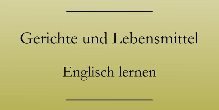 Englisch lernen: Vokabeln. Gerichte und Lebensmittel auf Englisch.