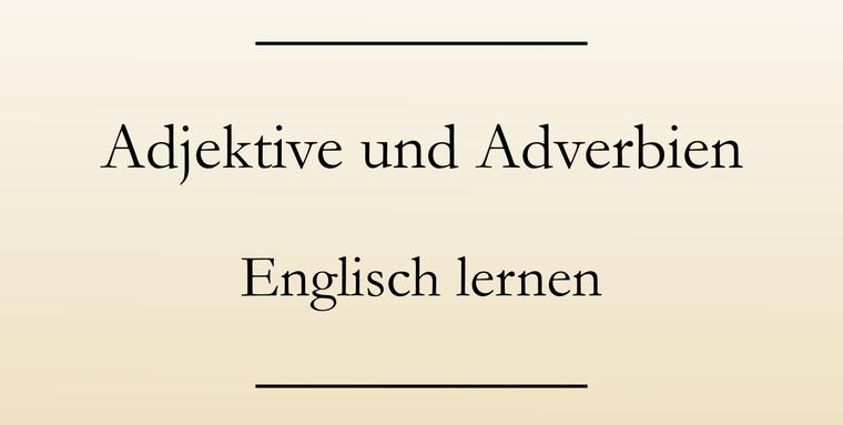 Englische Grammatik: Adjektive und Adverbien. Verwendung und Bildung.