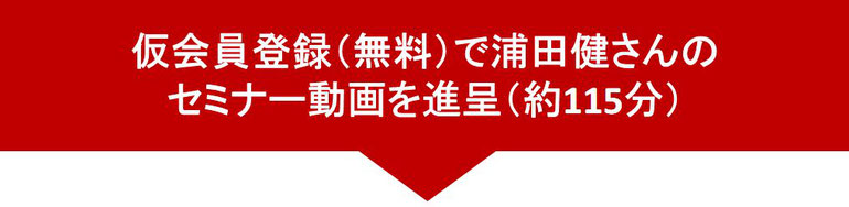 仮会員登録(無料)で浦田健さんのセミナー動画を進呈(約115分)