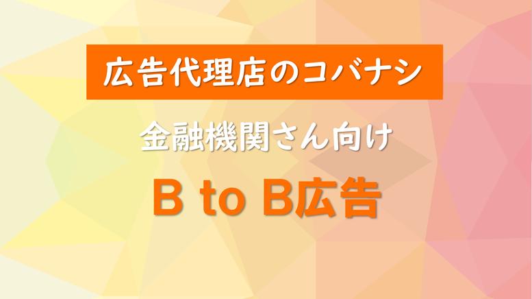 <広告代理店のコバナシ>金融機関さん向け BtoB広告