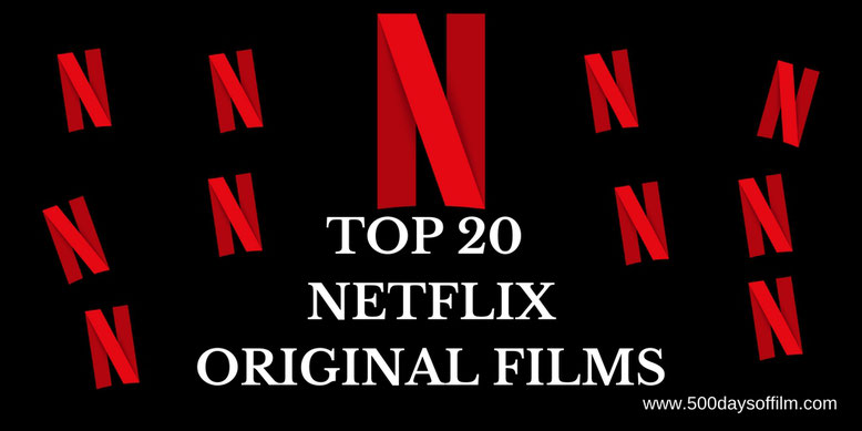 20 Netflix Original Movies Worth Your Time - 500 Days Of Film