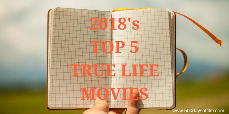2018's Top 5 True Life Movies - 500 Days Of Film